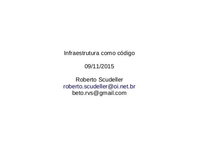Infraestrutura como código 09/11/2015 Roberto Scudeller roberto.scudeller@oi.net.br beto.rvs@gmail.com