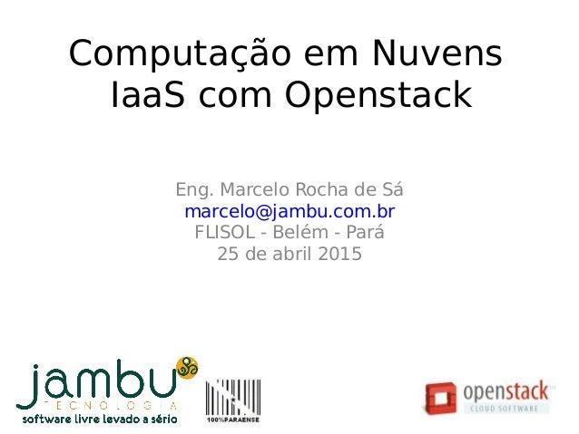 Eng. Marcelo Rocha de Sá marcelo@jambu.com.br FLISOL - Belém - Pará 25 de abril 2015 Computação em Nuvens IaaS com Opensta...