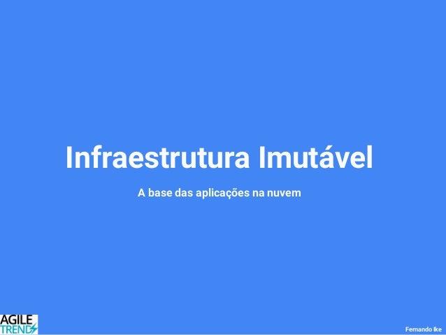Infraestrutura Imutável A base das aplicações na nuvem Fernando Ike