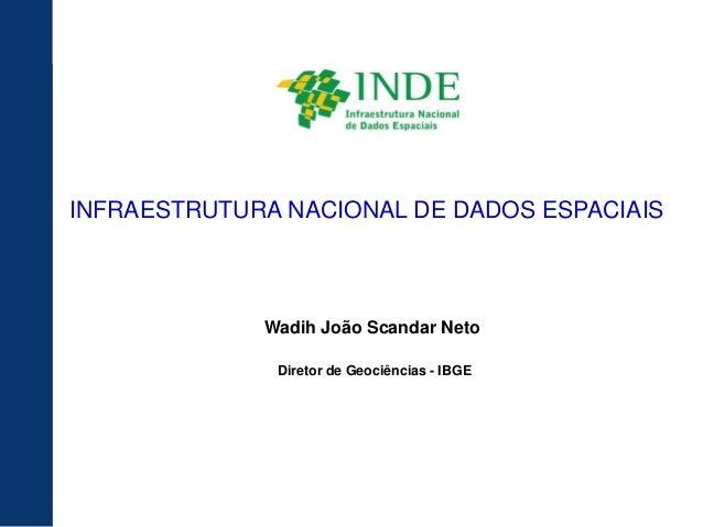 INFRAESTRUTURA NACIONAL DE DADOS ESPACIAIS             Wadih João Scandar Neto              Diretor de Geociências - IBGE