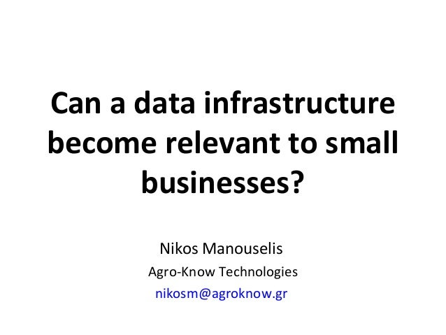 Can a data infrastructure become relevant to small businesses? Nikos Manouselis Agro-Know Technologies nikosm@agroknow.gr