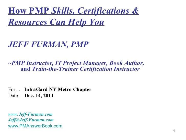 How PMP  Skills, Certifications & Resources Can Help You <ul><li>JEFF FURMAN, PMP </li></ul><ul><li>~PMP Instructor, IT Pr...