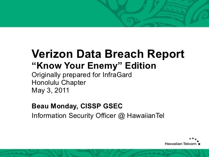 """Verizon Data Breach Report """"Know Your Enemy"""" Edition Originally prepared for InfraGard Honolulu Chapter May 3, 2011 Beau M..."""