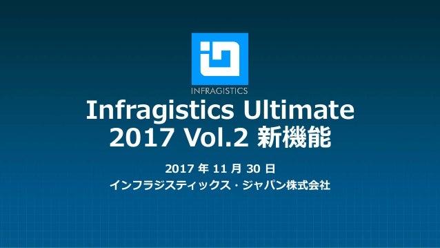 Infragistics Ultimate 2017 Vol.2 新機能 2017 年 11 月 30 日 インフラジスティックス・ジャパン株式会社
