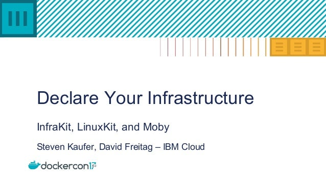 Declare Your Infrastructure InfraKit, LinuxKit, and Moby Steven Kaufer, David Freitag – IBM Cloud