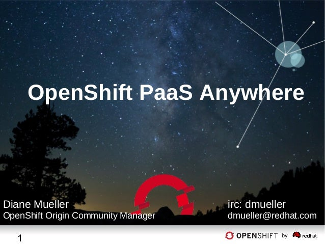 OpenShift PaaS Anywhere  Diane Mueller  OpenShift Origin Community Manager  1  irc: dmueller  dmueller@redhat.com by