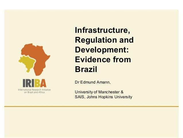 Infrastructure, Regulation and Development: Evidence from Brazil Dr Edmund Amann, University of Manchester & SAIS, Johns H...