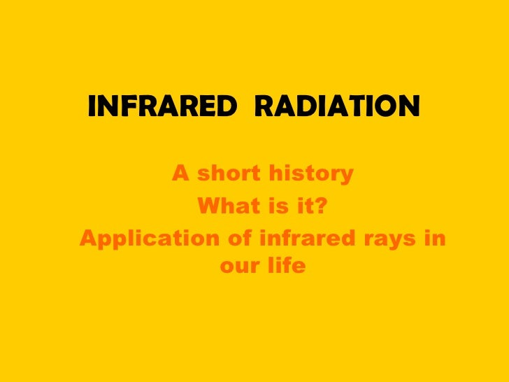 INFRARED RADIATION       A short history         What is it?Application of infrared rays in           our life