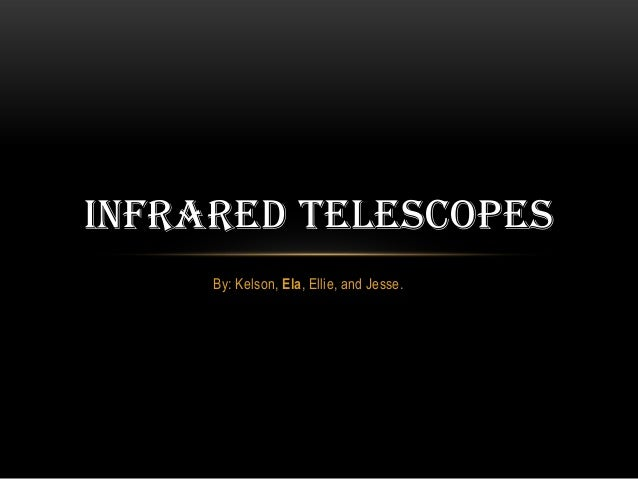 INFRARED TELESCOPES     By: Kelson, Ela, Ellie, and Jesse.