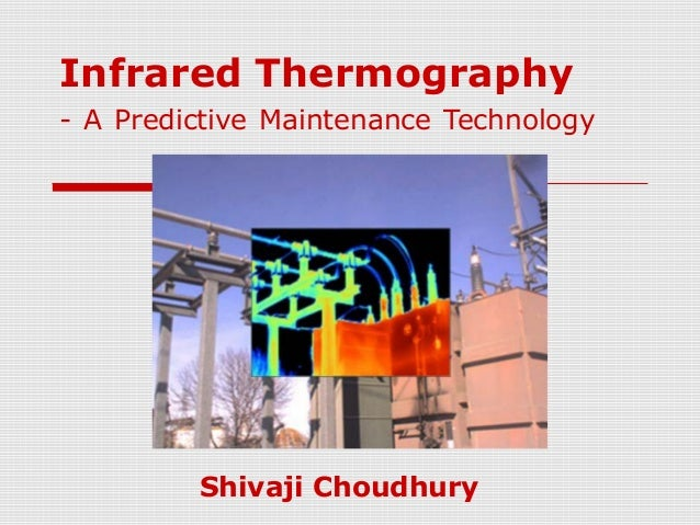 Infrared Thermography  - A Predictive Maintenance Technology  Shivaji Choudhury