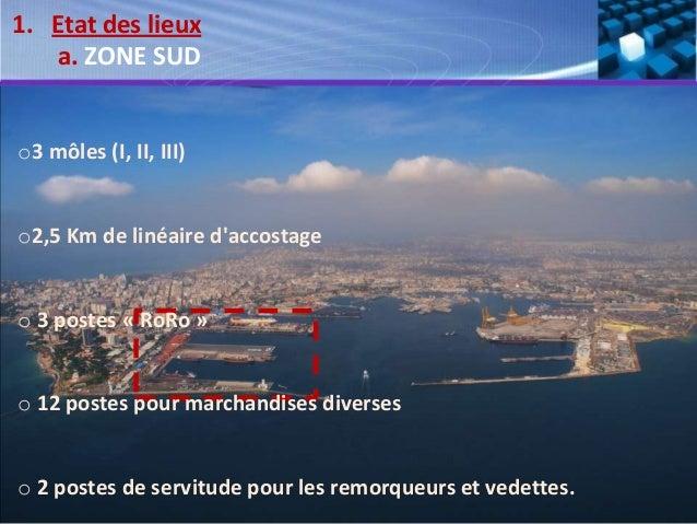 1. Etat des lieux a. ZONE SUD o3 môles (I, II, III) o2,5 Km de linéaire d'accostage o 3 postes « RoRo » o 12 postes pour m...
