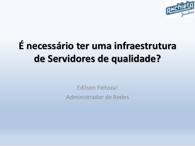 É necessário ter uma infraestrutura de Servidores de qualidade? Edilson Feitoza! Administrador de Redes