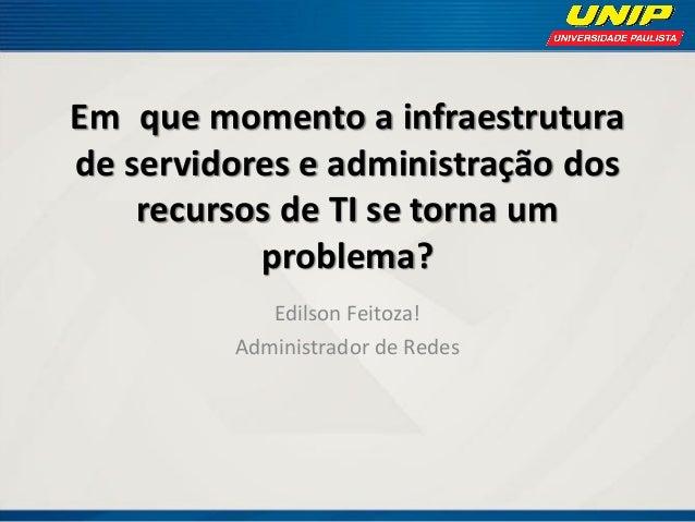 Em que momento a infraestrutura de servidores e administração dos recursos de TI se torna um problema? Edilson Feitoza! Ad...