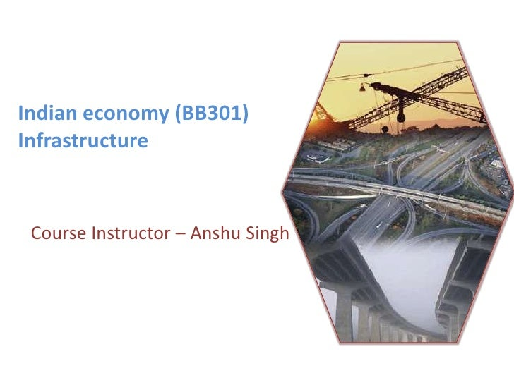 Indian economy (BB301)Infrastructure <br />Course Instructor – Anshu Singh<br />