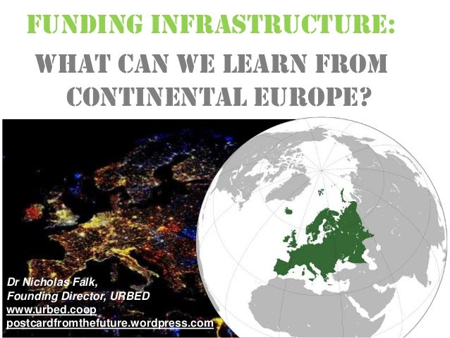 FUNDING INFRASTRUCTURE:What can we learn fromContinental Europe?Dr Nicholas Falk,Founding Director, URBEDwww.urbed.cooppos...