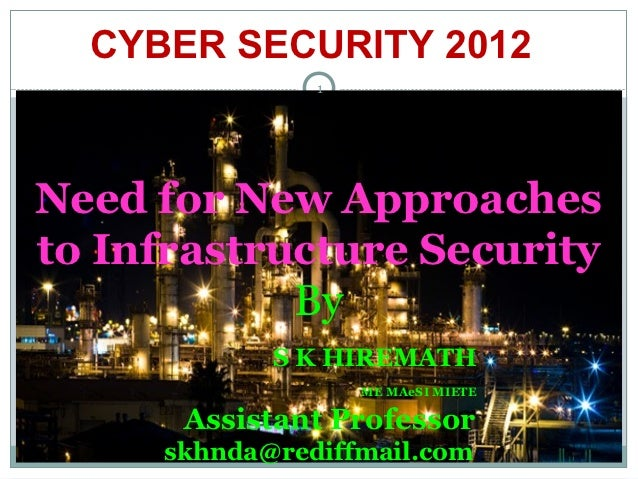 CYBER SECURITY 2012               1Need for New Approachesto Infrastructure Security            By            S K HIREMATH...