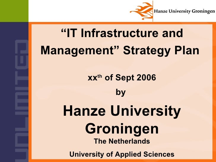 """"""" IT Infrastructure and Management"""" Strategy Plan   xx th  of Sept 2006 by  Hanze University Groningen The Netherlands   U..."""