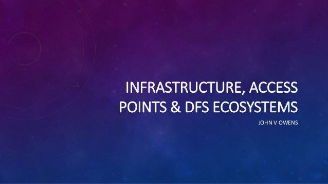 INFRASTRUCTURE, ACCESS POINTS & DFS ECOSYSTEMS JOHN V OWENS