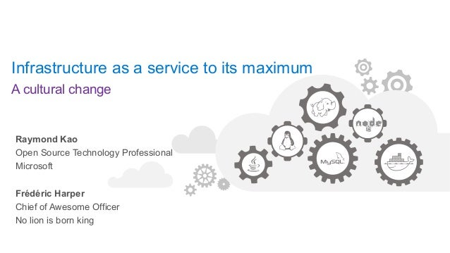 Infrastructure as a service to its maximum A cultural change Raymond Kao Open Source Technology Professional Microsoft Fré...