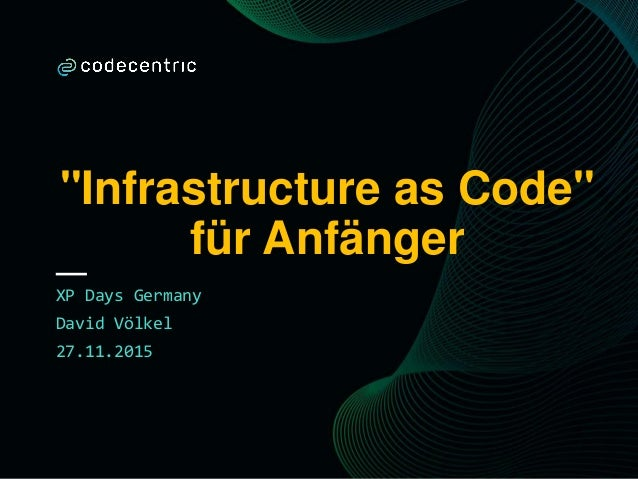 """Infrastructure as Code"" für Anfänger XP Days Germany David Völkel 27.11.2015"