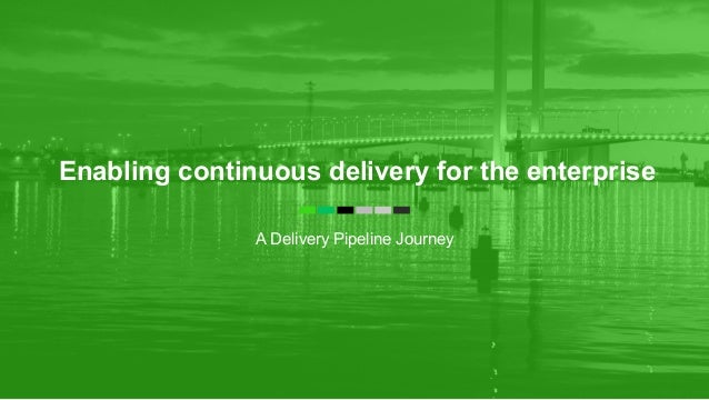 Enabling continuous delivery for the enterprise A Delivery Pipeline Journey