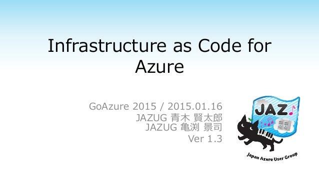Infrastructure as Code for Azure GoAzure 2015 / 2015.01.16 JAZUG 青木 賢太郎 JAZUG 亀渕 景司 Ver 1.3