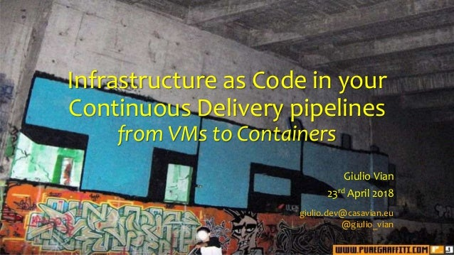 Infrastructure as Code in your Continuous Delivery pipelines from VMs to Containers Giulio Vian 23rd April 2018 giulio.dev...