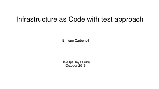 Infrastructure as Code with test approach Enrique Carbonell DevOpsDays Cuba October 2016