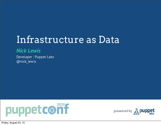 Infrastructure as Data Nick Lewis Developer | Puppet Labs @nick_lewis Friday, August 23, 13