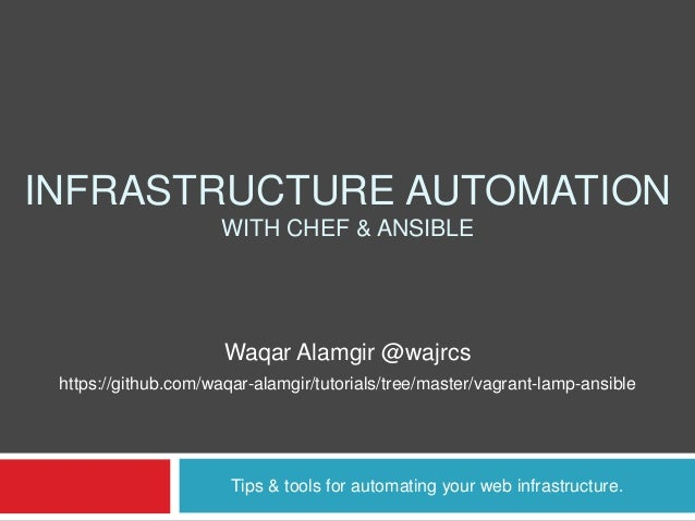 INFRASTRUCTURE AUTOMATION WITH CHEF & ANSIBLE Tips & tools for automating your web infrastructure. Waqar Alamgir @wajrcs h...
