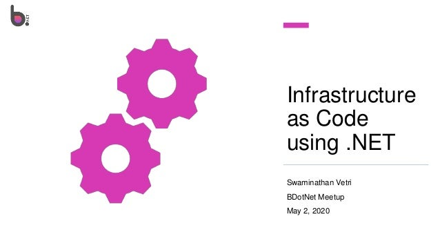 Infrastructure as Code using .NET Swaminathan Vetri BDotNet Meetup May 2, 2020