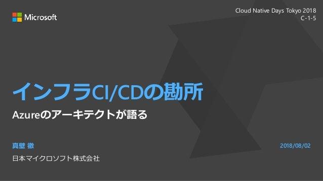 インフラCI/CDの勘所 Azureのアーキテクトが語る 真壁 徹 日本マイクロソフト株式会社 2018/08/02 Cloud Native Days Tokyo 2018 C-1-5