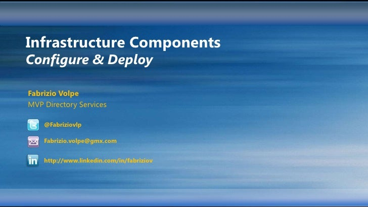 Infrastructure ComponentsConfigure & DeployFabrizio VolpeMVP Directory Services    @Fabriziovlp    Fabrizio.volpe@gmx.com ...
