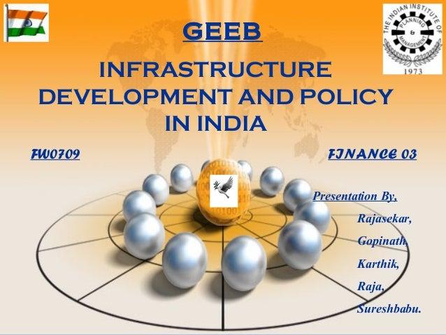 INFRASTRUCTURE DEVELOPMENT AND POLICY IN INDIA Presentation By, Rajasekar, Gopinath, Karthik, Raja, Sureshbabu. FW0709 FIN...