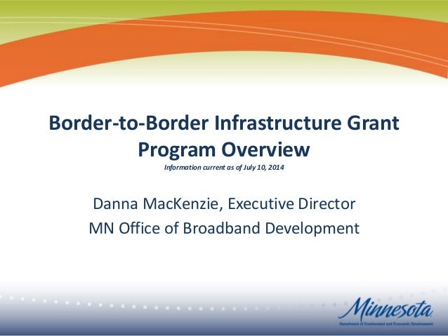 Border-to-Border Infrastructure Grant Program Overview Information current as of July 10, 2014 Danna MacKenzie, Executive ...