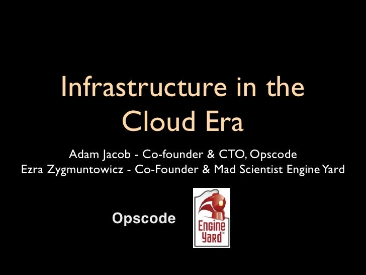 Infrastructure in the              Cloud Era         Adam Jacob - Co-founder & CTO, Opscode Ezra Zygmuntowicz - Co-Founder...