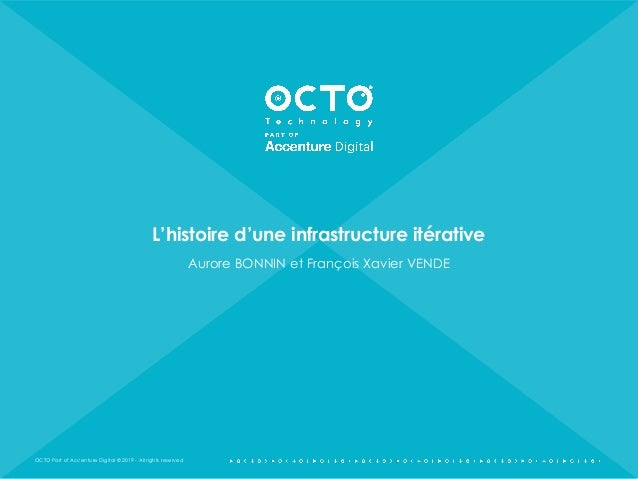 OCTO Part of Accenture Digital © 2019 - All rights reserved L'histoire d'une infrastructure itérative Aurore BONNIN et Fra...
