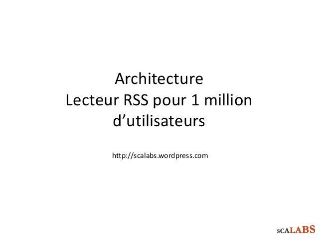 Architecture Lecteur RSS pour 1 million d'utilisateurs http://scalabs.wordpress.com