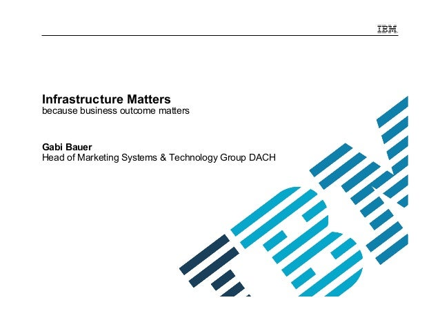 Infrastructure Matters because business outcome matters Gabi Bauer Head of Marketing Systems & Technology Group DACH