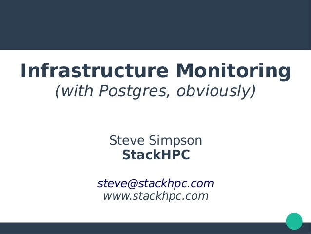 Infrastructure Monitoring (with Postgres, obviously) Steve Simpson StackHPC steve@stackhpc.com www.stackhpc.com