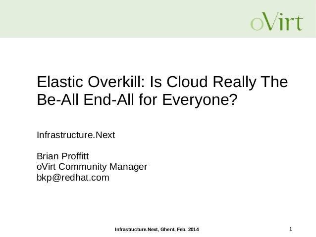 Elastic Overkill: Is Cloud Really The Be-All End-All for Everyone? Infrastructure.Next Brian Proffitt oVirt Community Mana...