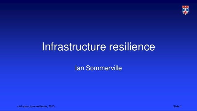 <Infrastructure resilience, 2013 Slide 1 Infrastructure resilience Ian Sommerville