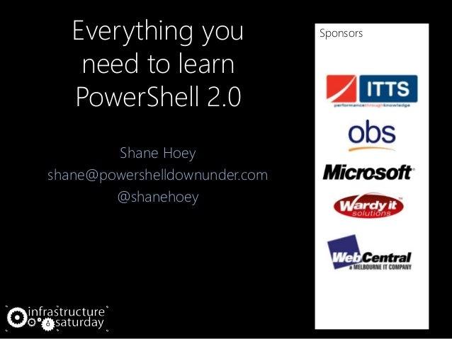 Everything you need to learn PowerShell 2.0 Shane Hoey shane@powershelldownunder.com @shanehoey Sponsors