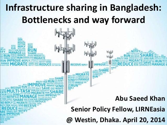 Infrastructure sharing in Bangladesh: Bottlenecks and way forward Abu Saeed Khan Senior Policy Fellow, LIRNEasia @ Westin,...