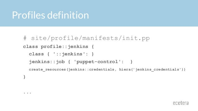 Profiles definition # site/profile/manifests/init.pp class profile::jenkins { class { '::jenkins': } jenkins::job { 'puppe...