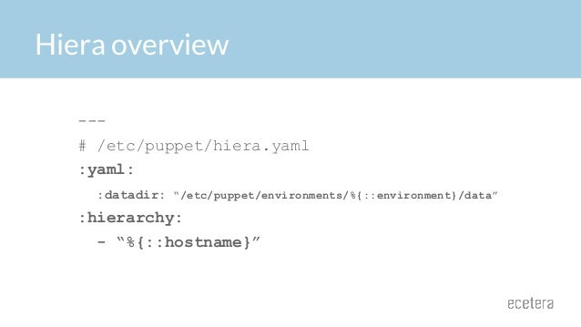 """Hiera overview --- # /etc/puppet/hiera.yaml :yaml: :datadir: """"/etc/puppet/environments/%{::environment}/data"""" :hierarchy: ..."""