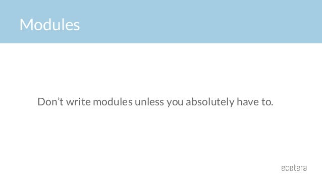 Don't write modules unless you absolutely have to. Modules