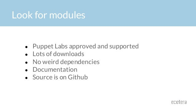 Look for modules ● Puppet Labs approved and supported ● Lots of downloads ● No weird dependencies ● Documentation ● Source...