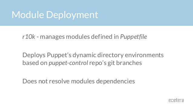Module Deployment r10k - manages modules defined in Puppetfile Deploys Puppet's dynamic directory environments based on pu...