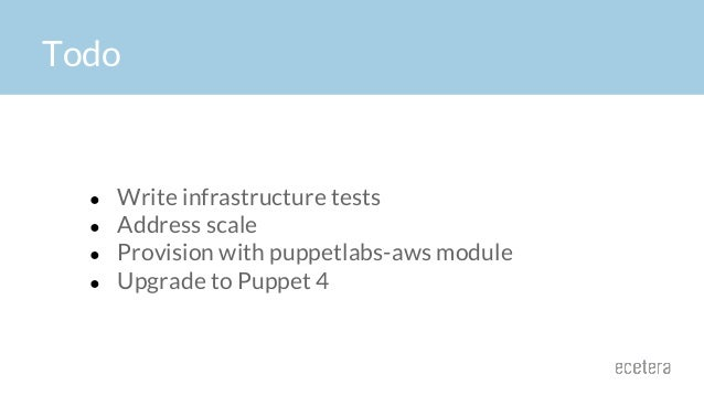 Todo ● Write infrastructure tests ● Address scale ● Provision with puppetlabs-aws module ● Upgrade to Puppet 4